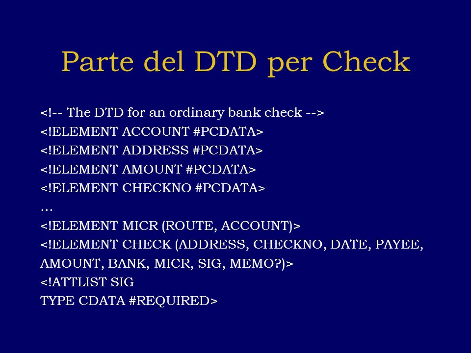 Parte del DTD per Check... <!ELEMENT CHECK (ADDRESS, CHECKNO, DATE, PAYEE, AMOUNT, BANK, MICR, SIG, MEMO?)> <!ATTLIST SIG TYPE CDATA #REQUIRED>
