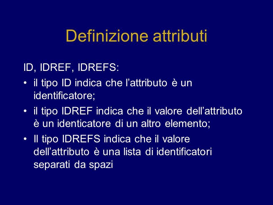 Definizione attributi ID, IDREF, IDREFS: il tipo ID indica che lattributo è un identificatore; il tipo IDREF indica che il valore dellattributo è un identicatore di un altro elemento; Il tipo IDREFS indica che il valore dellattributo è una lista di identificatori separati da spazi