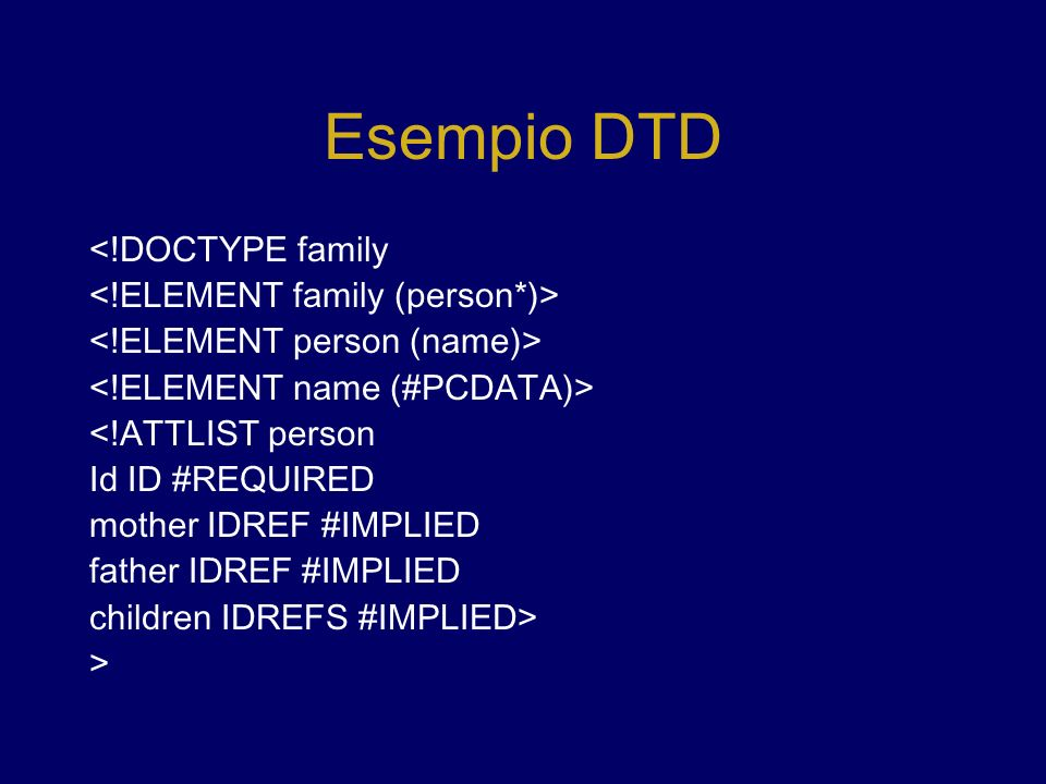 Esempio DTD <!DOCTYPE family <!ATTLIST person Id ID #REQUIRED mother IDREF #IMPLIED father IDREF #IMPLIED children IDREFS #IMPLIED> >