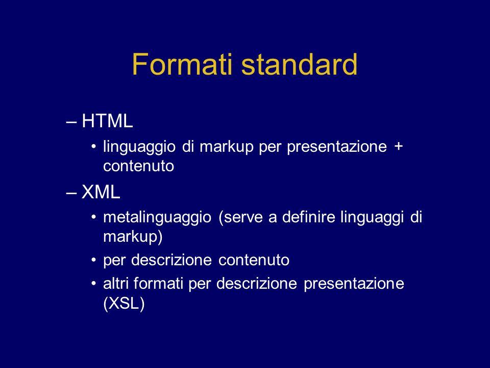 Formati standard –HTML linguaggio di markup per presentazione + contenuto –XML metalinguaggio (serve a definire linguaggi di markup) per descrizione contenuto altri formati per descrizione presentazione (XSL)