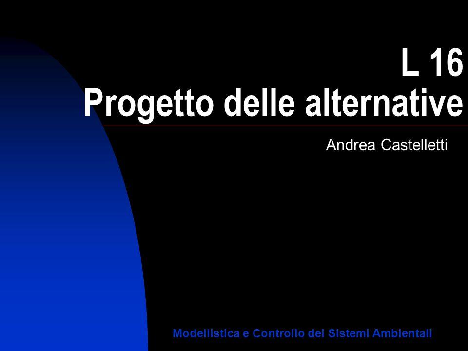 L 16 Progetto delle alternative Andrea Castelletti Modellistica e Controllo dei Sistemi Ambientali