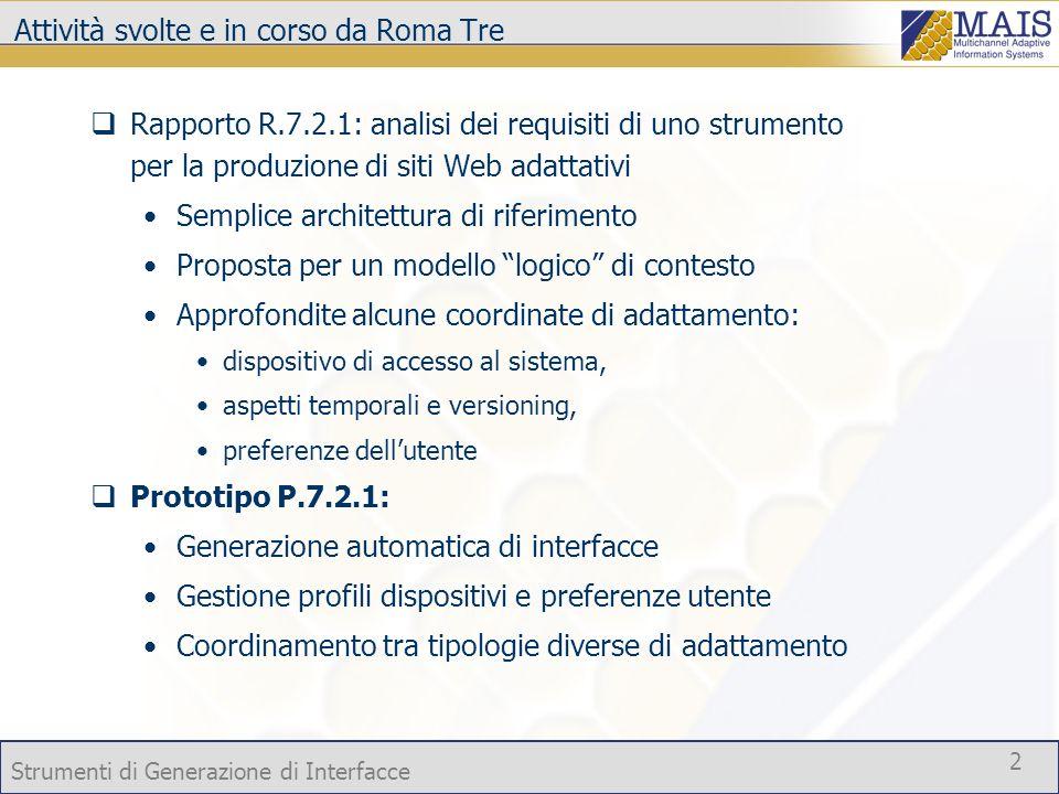 Strumenti di Generazione di Interfacce 2 Attività svolte e in corso da Roma Tre Rapporto R.7.2.1: analisi dei requisiti di uno strumento per la produzione di siti Web adattativi Semplice architettura di riferimento Proposta per un modello logico di contesto Approfondite alcune coordinate di adattamento: dispositivo di accesso al sistema, aspetti temporali e versioning, preferenze dellutente Prototipo P.7.2.1: Generazione automatica di interfacce Gestione profili dispositivi e preferenze utente Coordinamento tra tipologie diverse di adattamento