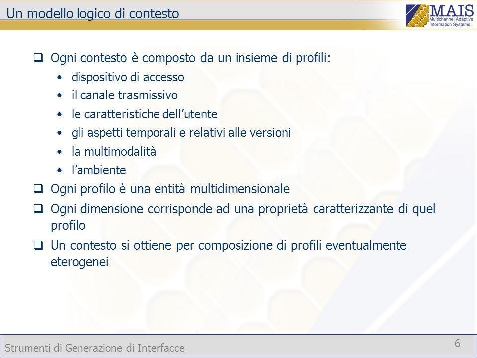 Strumenti di Generazione di Interfacce 6 Un modello logico di contesto Ogni contesto è composto da un insieme di profili: dispositivo di accesso il ca