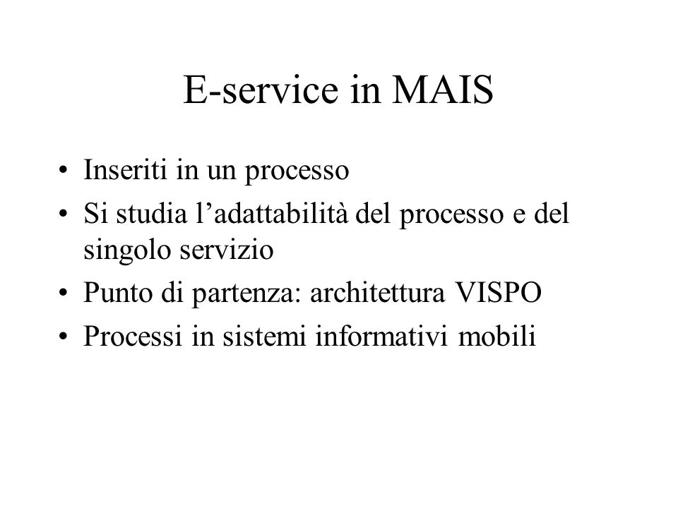 E-service in MAIS Inseriti in un processo Si studia ladattabilità del processo e del singolo servizio Punto di partenza: architettura VISPO Processi in sistemi informativi mobili