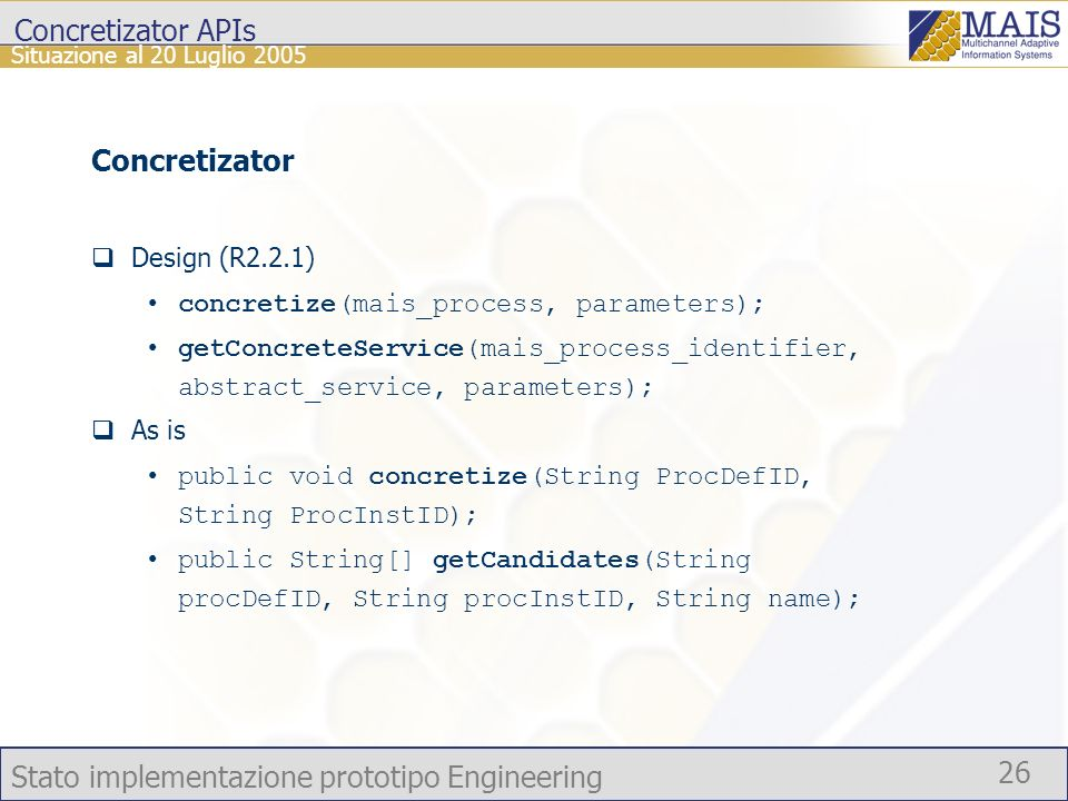 Stato implementazione prototipo Engineering 26 Situazione al 20 Luglio 2005 Concretizator APIs Concretizator Design (R2.2.1) concretize(mais_process, parameters); getConcreteService(mais_process_identifier, abstract_service, parameters); As is public void concretize(String ProcDefID, String ProcInstID); public String[] getCandidates(String procDefID, String procInstID, String name);