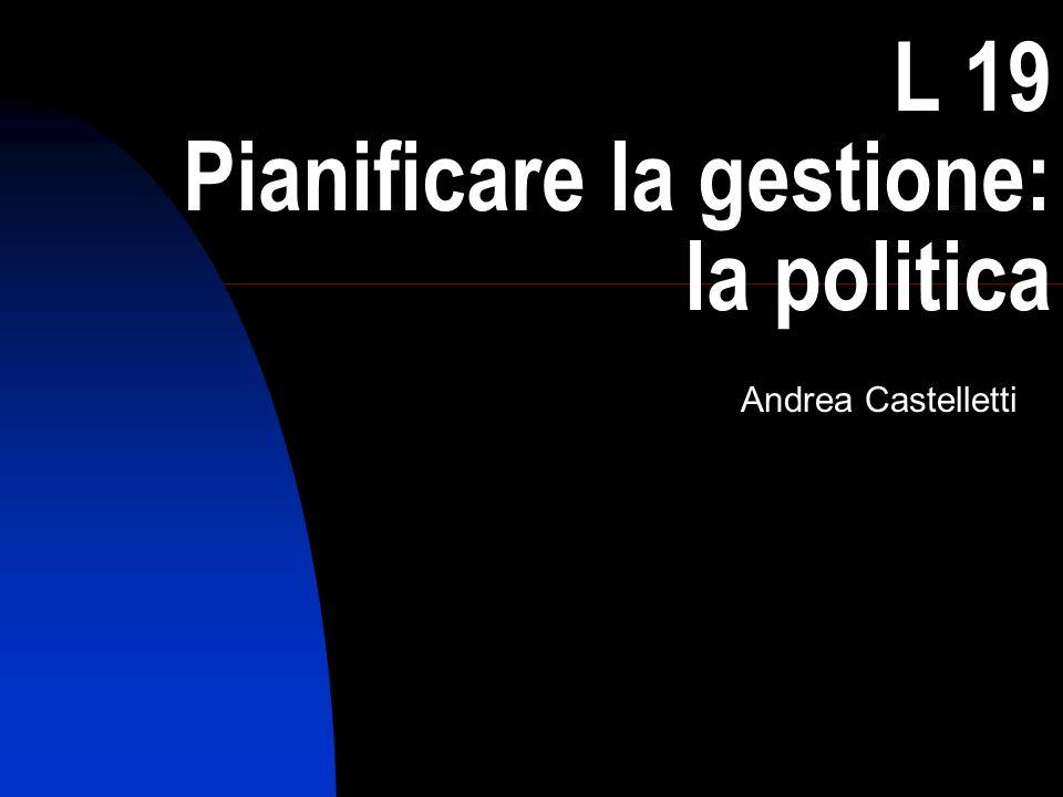 1 L 19 Pianificare la gestione: la politica Andrea Castelletti