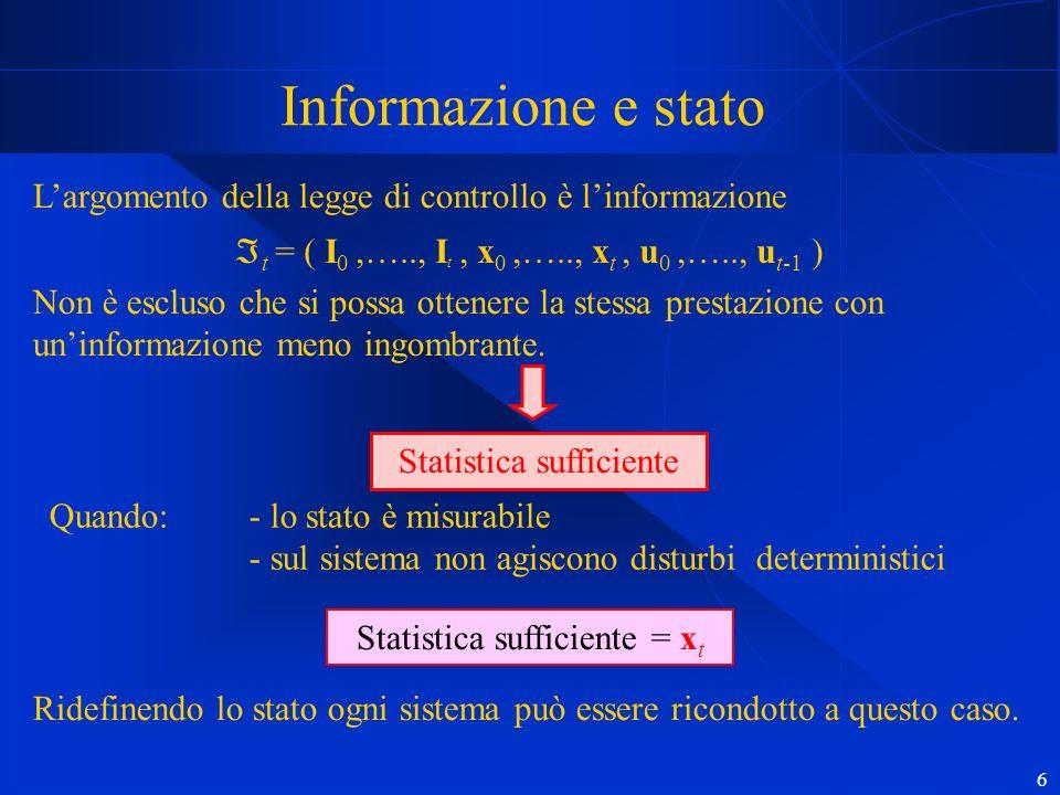 6 Informazione e stato Largomento della legge di controllo è linformazione t = ( I 0,….., I t, x 0,….., x t, u 0,….., u t-1 ) Non è escluso che si possa ottenere la stessa prestazione con uninformazione meno ingombrante.