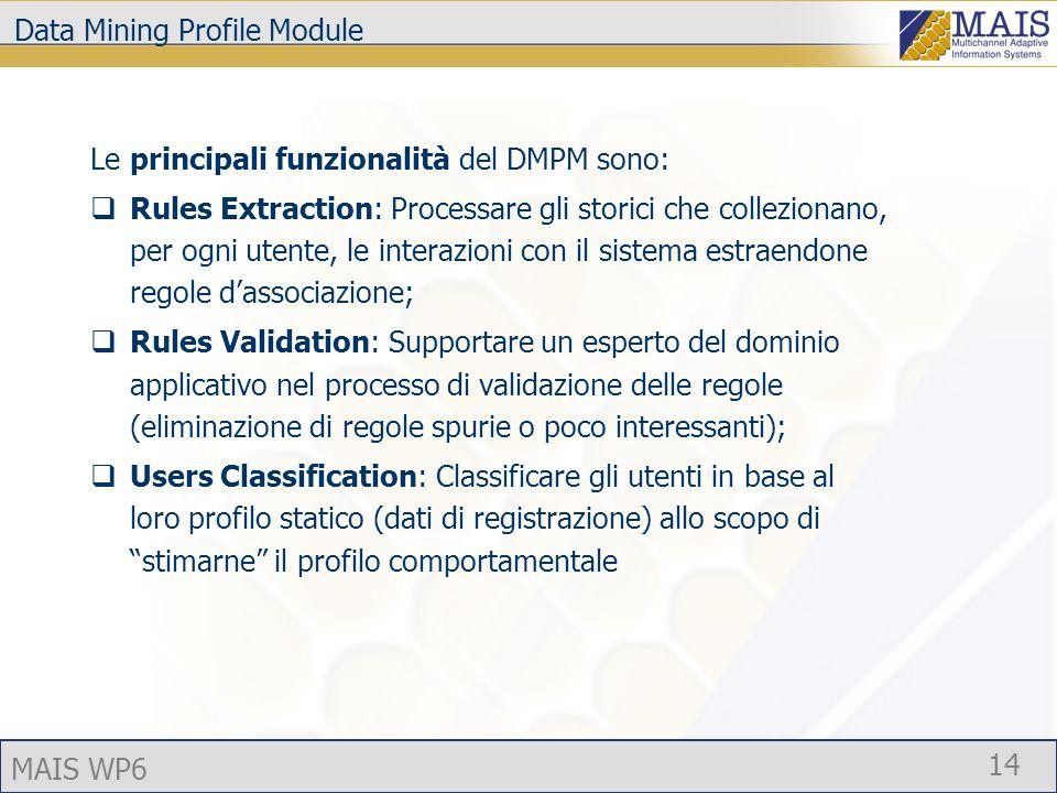MAIS WP6 14 Data Mining Profile Module Le principali funzionalità del DMPM sono: Rules Extraction: Processare gli storici che collezionano, per ogni utente, le interazioni con il sistema estraendone regole dassociazione; Rules Validation: Supportare un esperto del dominio applicativo nel processo di validazione delle regole (eliminazione di regole spurie o poco interessanti); Users Classification: Classificare gli utenti in base al loro profilo statico (dati di registrazione) allo scopo di stimarne il profilo comportamentale
