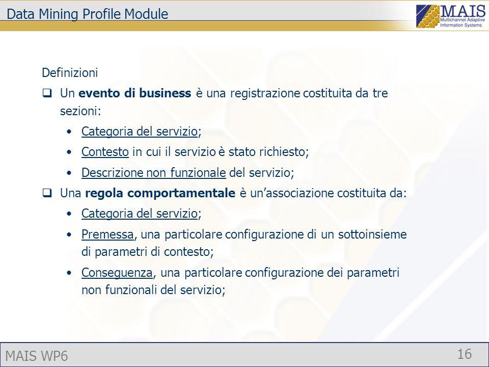 MAIS WP6 16 Data Mining Profile Module Definizioni Un evento di business è una registrazione costituita da tre sezioni: Categoria del servizio; Contesto in cui il servizio è stato richiesto; Descrizione non funzionale del servizio; Una regola comportamentale è unassociazione costituita da: Categoria del servizio; Premessa, una particolare configurazione di un sottoinsieme di parametri di contesto; Conseguenza, una particolare configurazione dei parametri non funzionali del servizio;