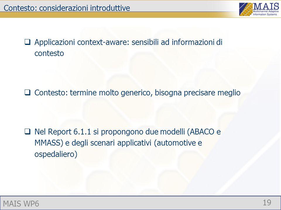 MAIS WP6 19 Contesto: considerazioni introduttive Applicazioni context-aware: sensibili ad informazioni di contesto Contesto: termine molto generico, bisogna precisare meglio Nel Report 6.1.1 si propongono due modelli (ABACO e MMASS) e degli scenari applicativi (automotive e ospedaliero)