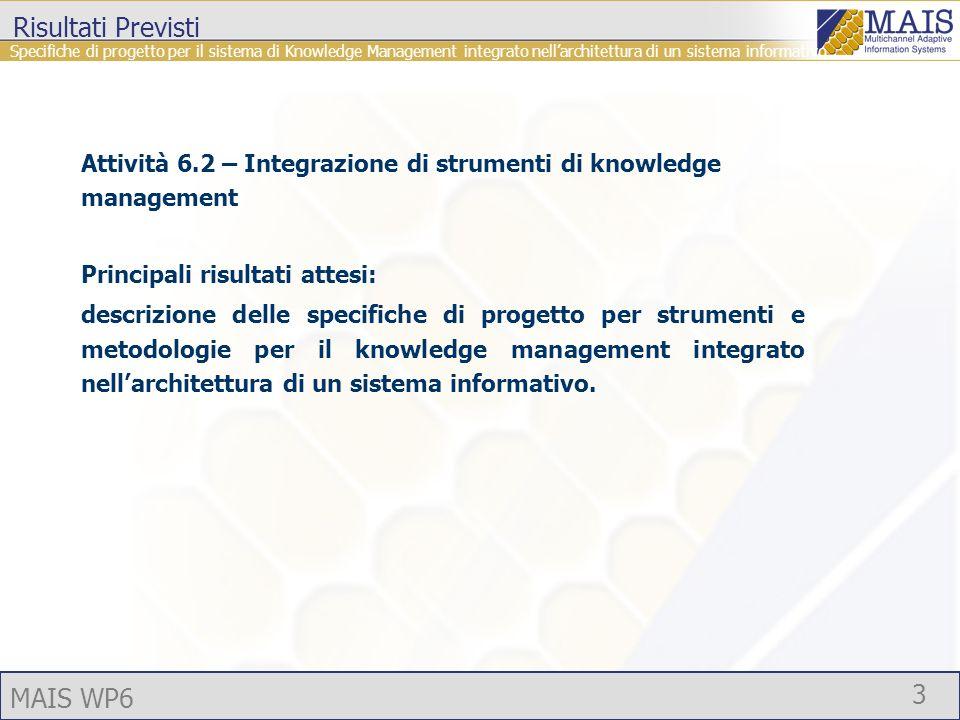 MAIS WP6 3 Risultati Previsti Attività 6.2 – Integrazione di strumenti di knowledge management Principali risultati attesi: descrizione delle specifiche di progetto per strumenti e metodologie per il knowledge management integrato nellarchitettura di un sistema informativo.