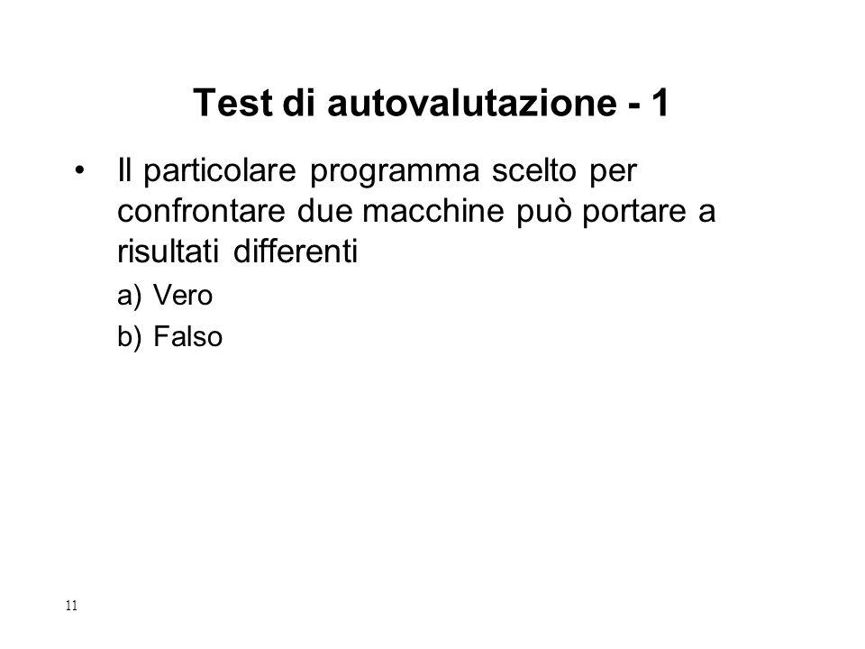 11 Test di autovalutazione - 1 Il particolare programma scelto per confrontare due macchine può portare a risultati differenti a)Vero b)Falso