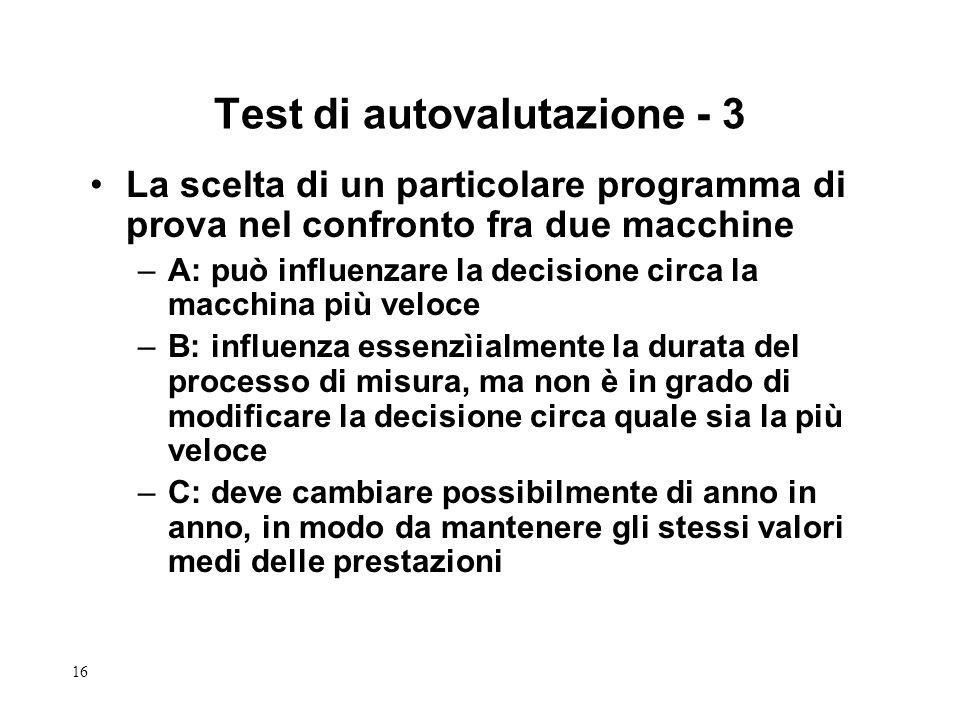 16 Test di autovalutazione - 3 La scelta di un particolare programma di prova nel confronto fra due macchine –A: può influenzare la decisione circa la