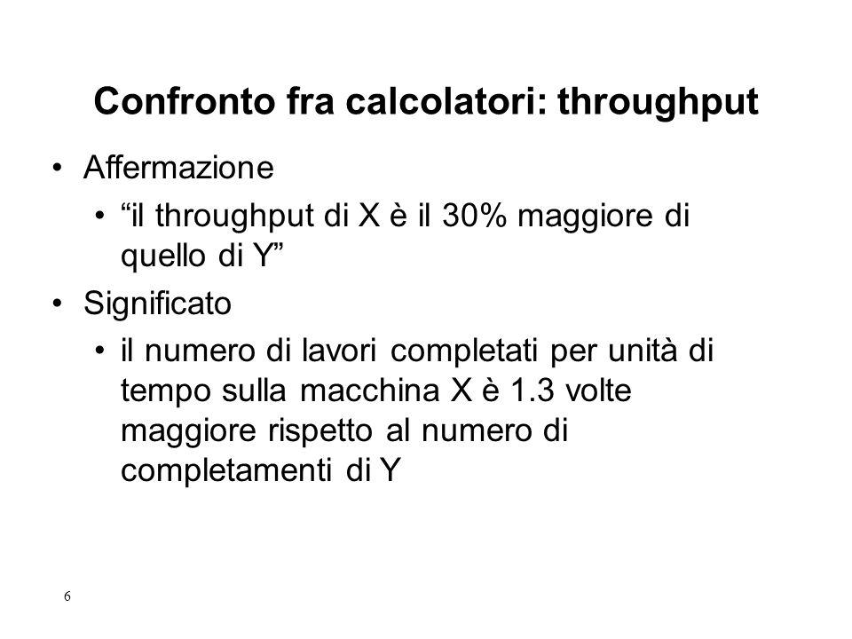 6 Affermazione il throughput di X è il 30% maggiore di quello di Y Significato il numero di lavori completati per unità di tempo sulla macchina X è 1.3 volte maggiore rispetto al numero di completamenti di Y Confronto fra calcolatori: throughput