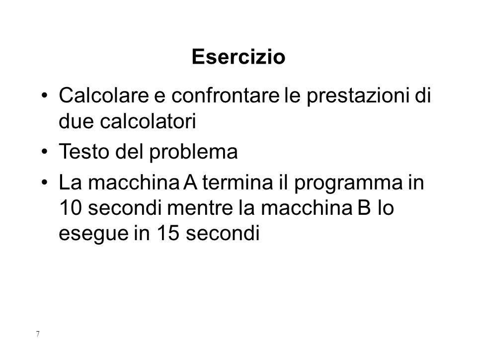 7 Calcolare e confrontare le prestazioni di due calcolatori Testo del problema La macchina A termina il programma in 10 secondi mentre la macchina B lo esegue in 15 secondi Esercizio