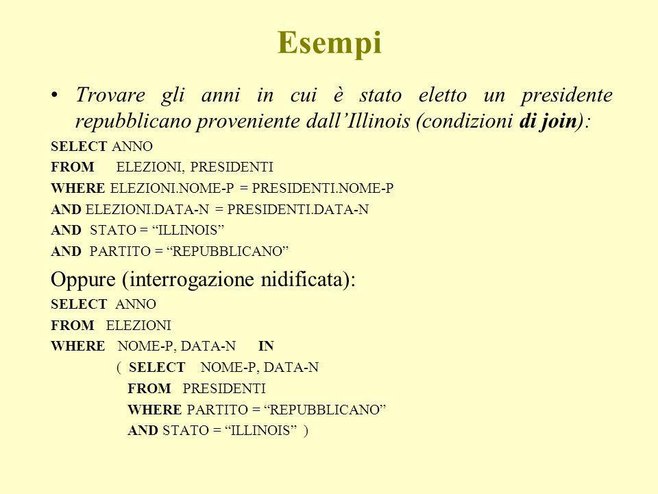 Esempi Trovare gli anni in cui è stato eletto un presidente repubblicano proveniente dallIllinois (condizioni di join): SELECT ANNO FROM ELEZIONI, PRESIDENTI WHERE ELEZIONI.NOME-P = PRESIDENTI.NOME-P AND ELEZIONI.DATA-N = PRESIDENTI.DATA-N AND STATO = ILLINOIS AND PARTITO = REPUBBLICANO Oppure (interrogazione nidificata): SELECT ANNO FROM ELEZIONI WHERE NOME-P, DATA-N IN ( SELECT NOME-P, DATA-N FROM PRESIDENTI WHERE PARTITO = REPUBBLICANO AND STATO = ILLINOIS )