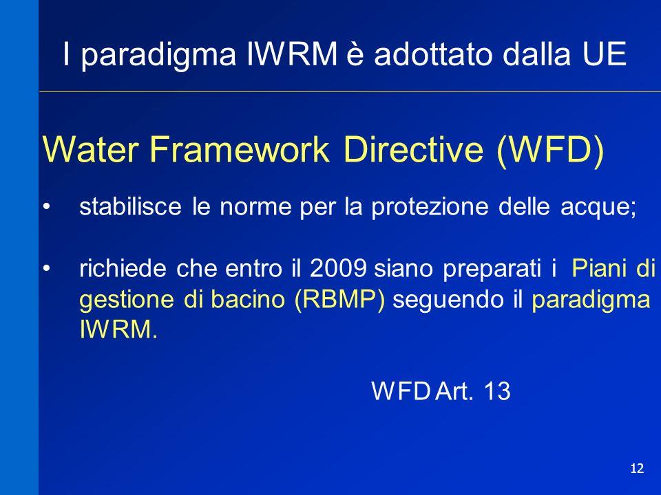 12 I paradigma IWRM è adottato dalla UE Water Framework Directive (WFD) stabilisce le norme per la protezione delle acque; richiede che entro il 2009 siano preparati i Piani di gestione di bacino (RBMP) seguendo il paradigma IWRM.