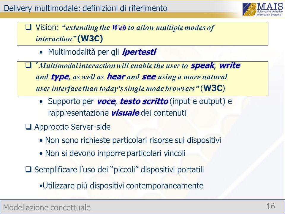 Modellazione concettuale 16 Delivery multimodale: definizioni di riferimento Web Vision: extending the Web to allow multiple modes of interaction (W3C