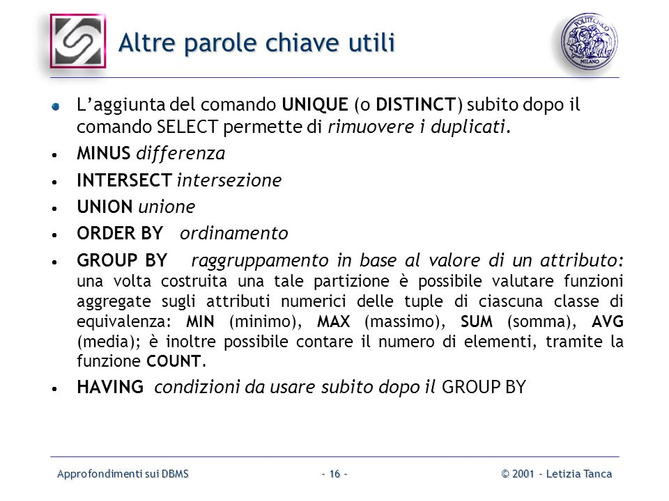 Approfondimenti sui DBMS© 2001 - Letizia Tanca- 16 - Altre parole chiave utili Laggiunta del comando UNIQUE (o DISTINCT) subito dopo il comando SELECT