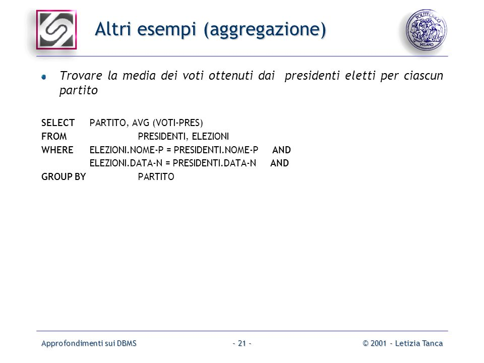 Approfondimenti sui DBMS© 2001 - Letizia Tanca- 21 - Altri esempi (aggregazione) Trovare la media dei voti ottenuti dai presidenti eletti per ciascun partito SELECT PARTITO, AVG (VOTI-PRES) FROM PRESIDENTI, ELEZIONI WHERE ELEZIONI.NOME-P = PRESIDENTI.NOME-P AND ELEZIONI.DATA-N = PRESIDENTI.DATA-N AND GROUP BY PARTITO