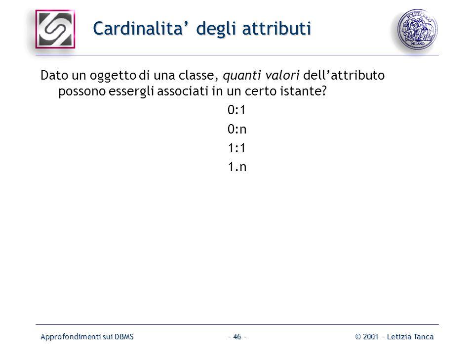 Approfondimenti sui DBMS© 2001 - Letizia Tanca- 46 - Cardinalita degli attributi Dato un oggetto di una classe, quanti valori dellattributo possono es