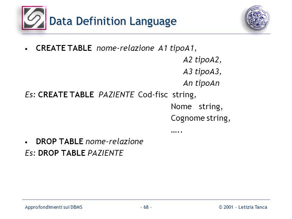 Approfondimenti sui DBMS© 2001 - Letizia Tanca- 68 - Data Definition Language CREATE TABLE nome-relazione A1 tipoA1, A2 tipoA2, A3 tipoA3, An tipoAn E