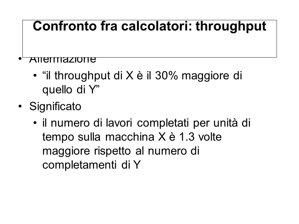 Affermazione il throughput di X è il 30% maggiore di quello di Y Significato il numero di lavori completati per unità di tempo sulla macchina X è 1.3 volte maggiore rispetto al numero di completamenti di Y Confronto fra calcolatori: throughput