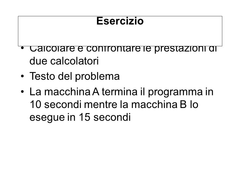 Calcolare e confrontare le prestazioni di due calcolatori Testo del problema La macchina A termina il programma in 10 secondi mentre la macchina B lo esegue in 15 secondi Esercizio
