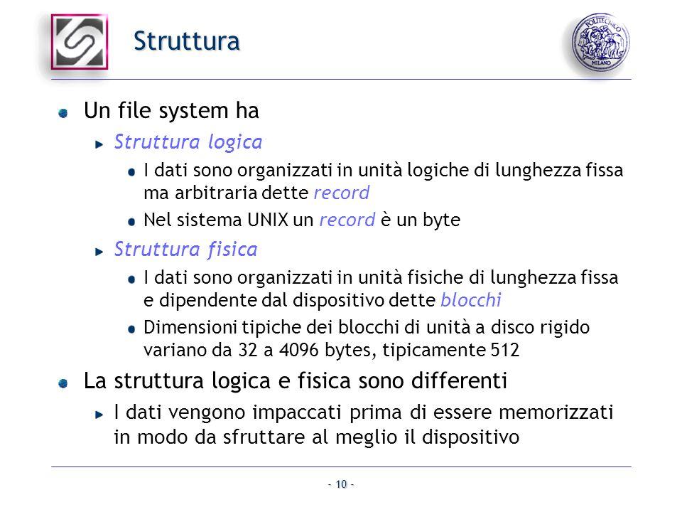 - 10 - Struttura Un file system ha Struttura logica I dati sono organizzati in unità logiche di lunghezza fissa ma arbitraria dette record Nel sistema
