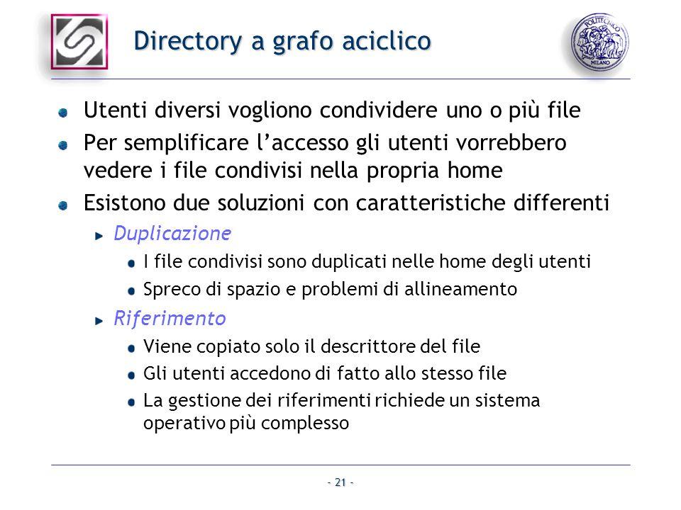 - 21 - Directory a grafo aciclico Utenti diversi vogliono condividere uno o più file Per semplificare laccesso gli utenti vorrebbero vedere i file con