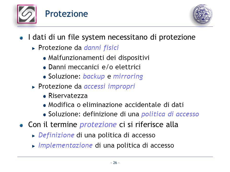 - 26 - Protezione I dati di un file system necessitano di protezione Protezione da danni fisici Malfunzionamenti dei dispositivi Danni meccanici e/o e