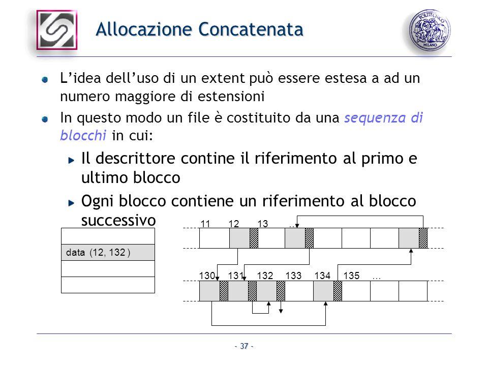 - 37 - Allocazione Concatenata Lidea delluso di un extent può essere estesa a ad un numero maggiore di estensioni In questo modo un file è costituito