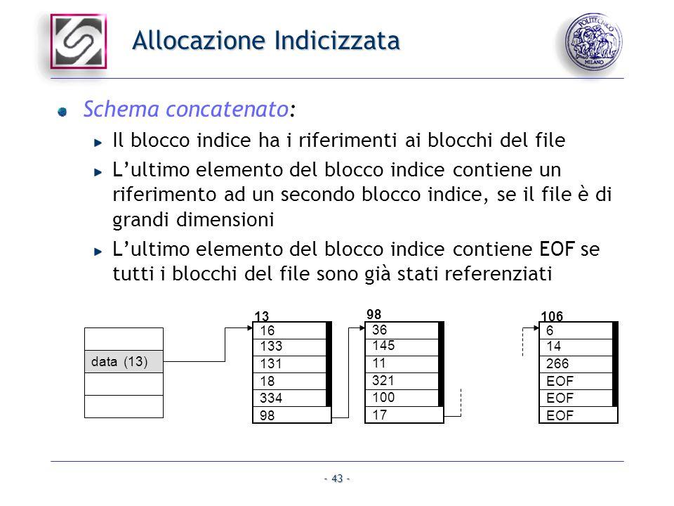 - 43 - Allocazione Indicizzata Schema concatenato: Il blocco indice ha i riferimenti ai blocchi del file Lultimo elemento del blocco indice contiene u