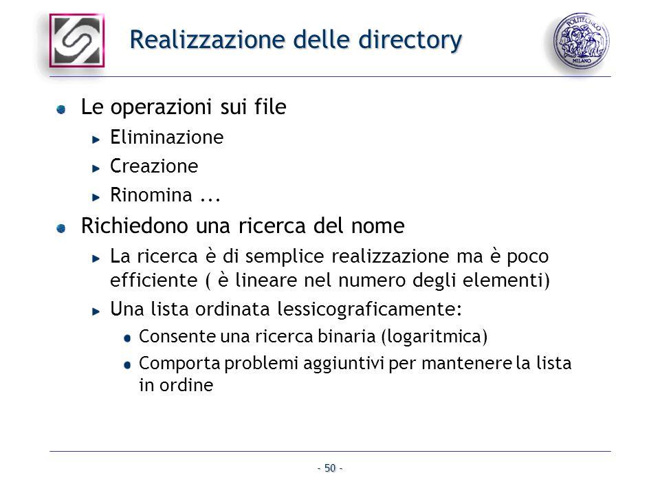 - 50 - Realizzazione delle directory Le operazioni sui file Eliminazione Creazione Rinomina... Richiedono una ricerca del nome La ricerca è di semplic
