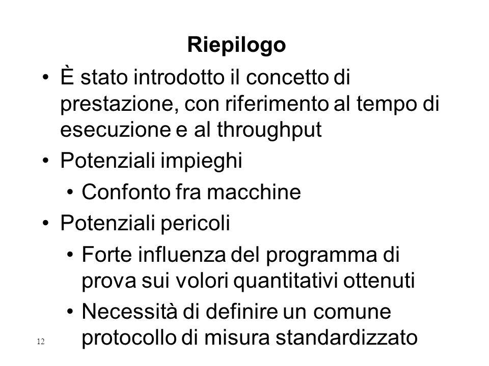 12 Riepilogo È stato introdotto il concetto di prestazione, con riferimento al tempo di esecuzione e al throughput Potenziali impieghi Confonto fra macchine Potenziali pericoli Forte influenza del programma di prova sui volori quantitativi ottenuti Necessità di definire un comune protocollo di misura standardizzato