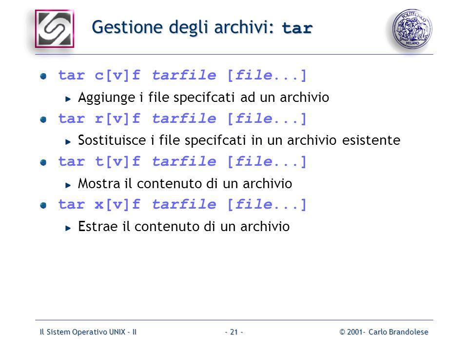 Il Sistem Operativo UNIX - II© 2001- Carlo Brandolese- 21 - Gestione degli archivi: tar tar c[v]f tarfile [file...] Aggiunge i file specifcati ad un archivio tar r[v]f tarfile [file...] Sostituisce i file specifcati in un archivio esistente tar t[v]f tarfile [file...] Mostra il contenuto di un archivio tar x[v]f tarfile [file...] Estrae il contenuto di un archivio