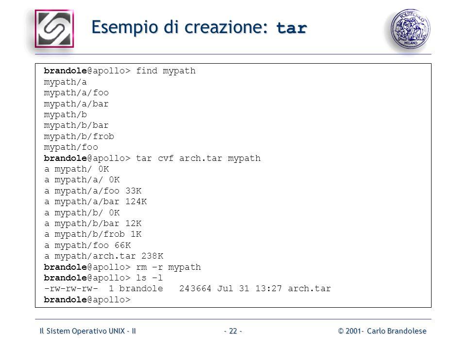 Il Sistem Operativo UNIX - II© 2001- Carlo Brandolese- 22 - Esempio di creazione: tar brandole@apollo> find mypath mypath/a mypath/a/foo mypath/a/bar mypath/b mypath/b/bar mypath/b/frob mypath/foo brandole@apollo> tar cvf arch.tar mypath a mypath/ 0K a mypath/a/ 0K a mypath/a/foo 33K a mypath/a/bar 124K a mypath/b/ 0K a mypath/b/bar 12K a mypath/b/frob 1K a mypath/foo 66K a mypath/arch.tar 238K brandole@apollo> rm –r mypath brandole@apollo> ls –l -rw-rw-rw- 1 brandole 243664 Jul 31 13:27 arch.tar brandole@apollo>