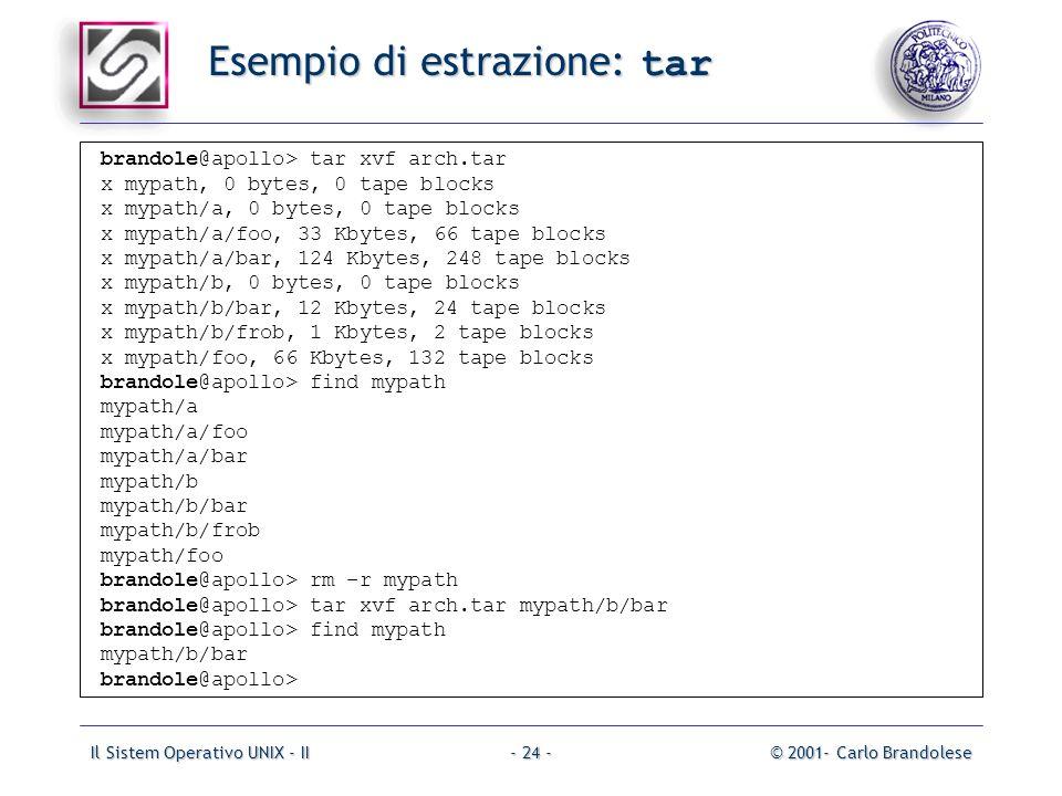Il Sistem Operativo UNIX - II© 2001- Carlo Brandolese- 24 - Esempio di estrazione: tar brandole@apollo> tar xvf arch.tar x mypath, 0 bytes, 0 tape blocks x mypath/a, 0 bytes, 0 tape blocks x mypath/a/foo, 33 Kbytes, 66 tape blocks x mypath/a/bar, 124 Kbytes, 248 tape blocks x mypath/b, 0 bytes, 0 tape blocks x mypath/b/bar, 12 Kbytes, 24 tape blocks x mypath/b/frob, 1 Kbytes, 2 tape blocks x mypath/foo, 66 Kbytes, 132 tape blocks brandole@apollo> find mypath mypath/a mypath/a/foo mypath/a/bar mypath/b mypath/b/bar mypath/b/frob mypath/foo brandole@apollo> rm –r mypath brandole@apollo> tar xvf arch.tar mypath/b/bar brandole@apollo> find mypath mypath/b/bar brandole@apollo>
