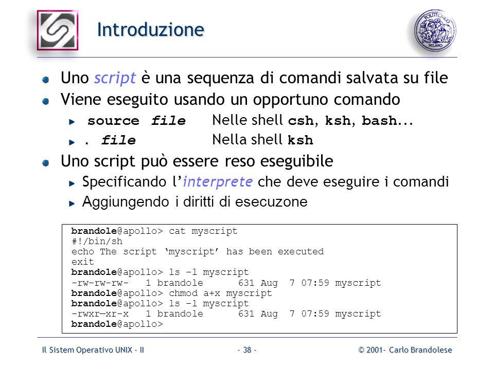 Il Sistem Operativo UNIX - II© 2001- Carlo Brandolese- 38 - Introduzione Uno script è una sequenza di comandi salvata su file Viene eseguito usando un opportuno comando source file Nelle shell csh, ksh, bash....