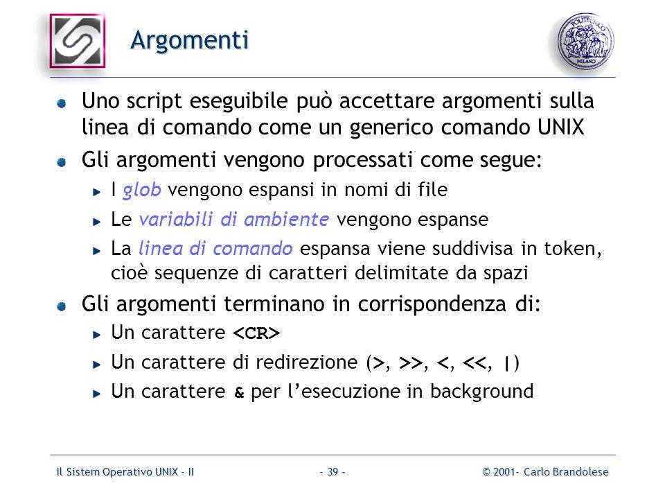 Il Sistem Operativo UNIX - II© 2001- Carlo Brandolese- 39 - Argomenti Uno script eseguibile può accettare argomenti sulla linea di comando come un generico comando UNIX Gli argomenti vengono processati come segue: I glob vengono espansi in nomi di file Le variabili di ambiente vengono espanse La linea di comando espansa viene suddivisa in token, cioè sequenze di caratteri delimitate da spazi Gli argomenti terminano in corrispondenza di: Un carattere Un carattere di redirezione ( >, >>, <, <<, | ) Un carattere & per lesecuzione in background
