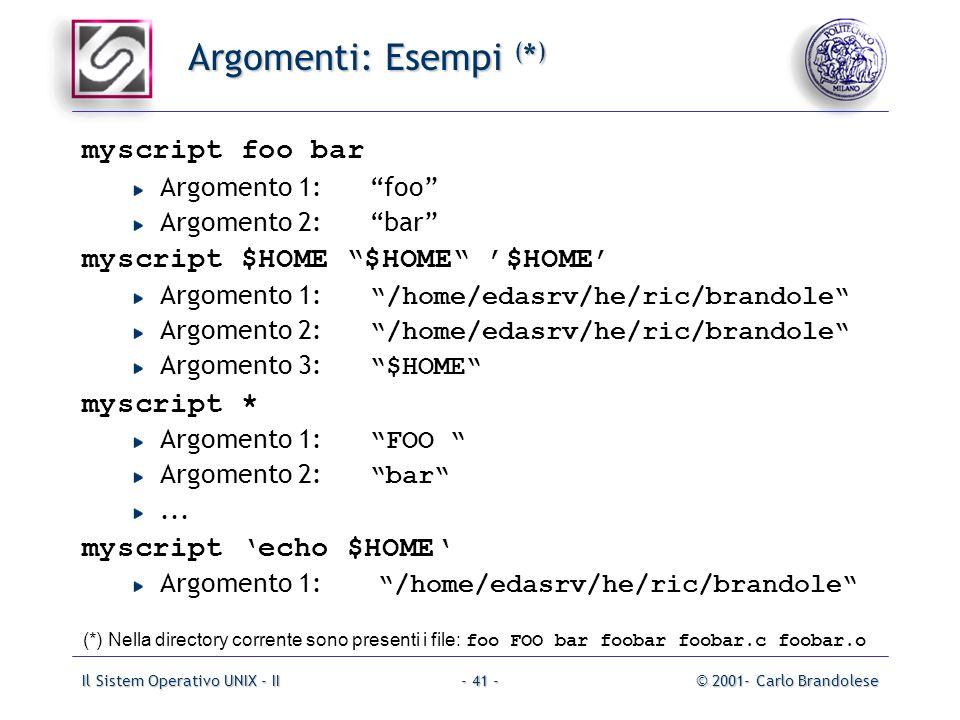 Il Sistem Operativo UNIX - II© 2001- Carlo Brandolese- 41 - Argomenti: Esempi ( * ) myscript foo bar Argomento 1:foo Argomento 2:bar myscript $HOME $H