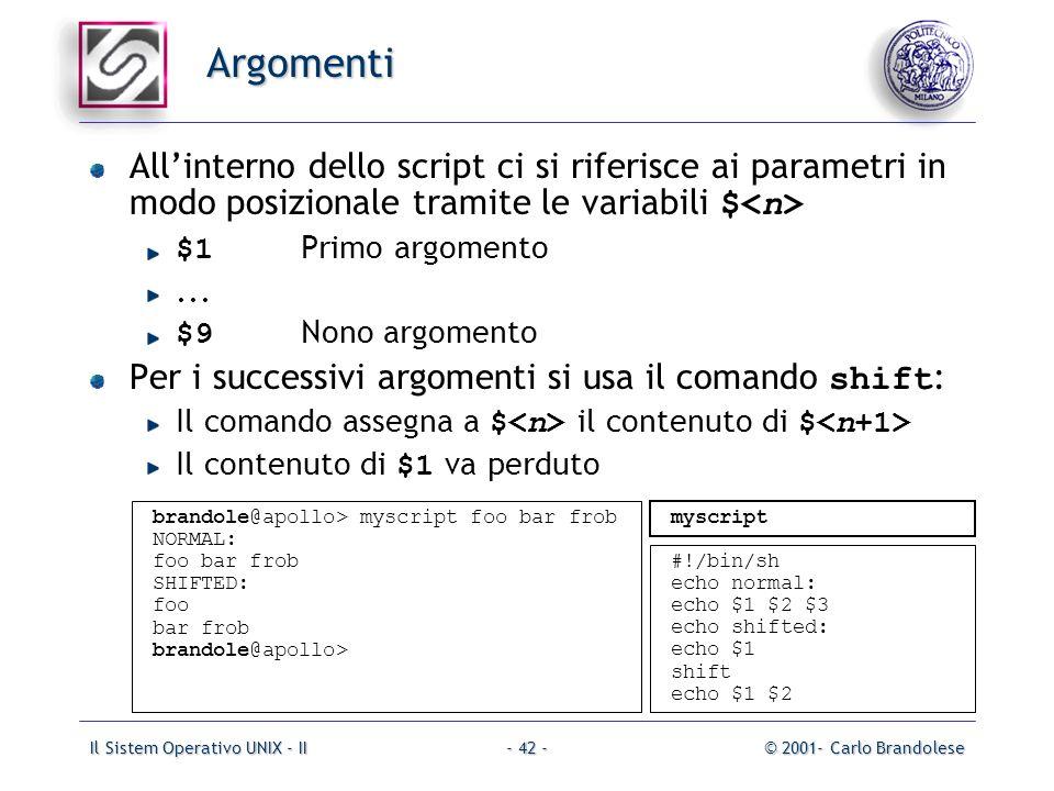 Il Sistem Operativo UNIX - II© 2001- Carlo Brandolese- 42 - Argomenti Allinterno dello script ci si riferisce ai parametri in modo posizionale tramite le variabili $ $1 Primo argomento...