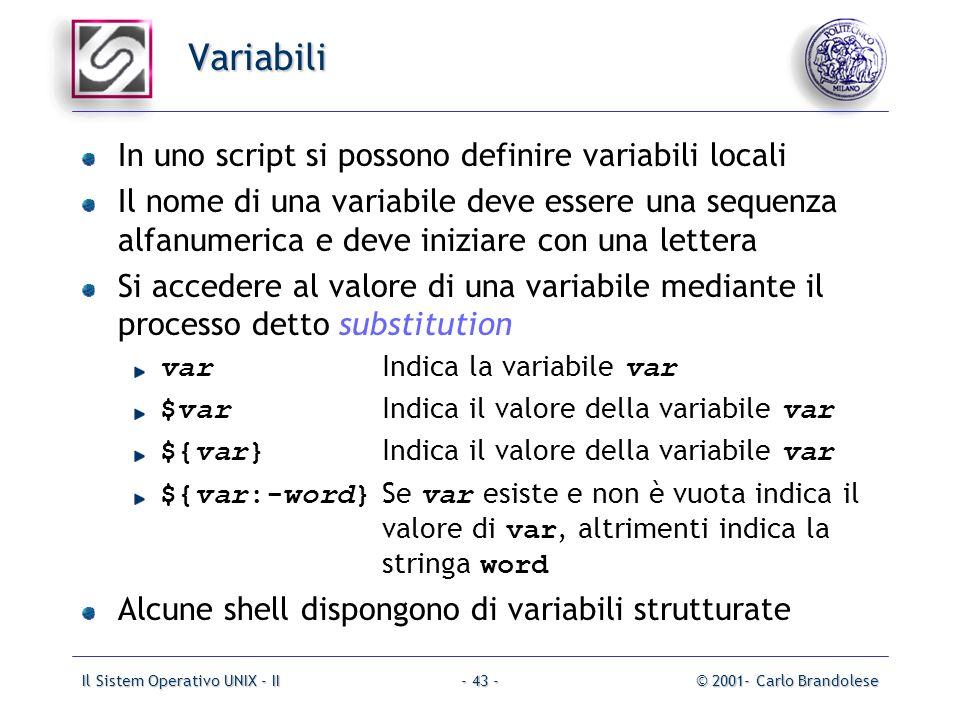 Il Sistem Operativo UNIX - II© 2001- Carlo Brandolese- 43 - Variabili In uno script si possono definire variabili locali Il nome di una variabile deve