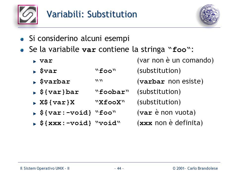 Il Sistem Operativo UNIX - II© 2001- Carlo Brandolese- 44 - Variabili: Substitution Si considerino alcuni esempi Se la variabile var contiene la stringa foo : var (var non è un comando) $varfoo (substitution) $varbar ( varbar non esiste) ${var}barfoobar (substitution) X${var}XXfooX (substitution) ${var:-void}foo ( var è non vuota) ${xxx:-void}void ( xxx non è definita)