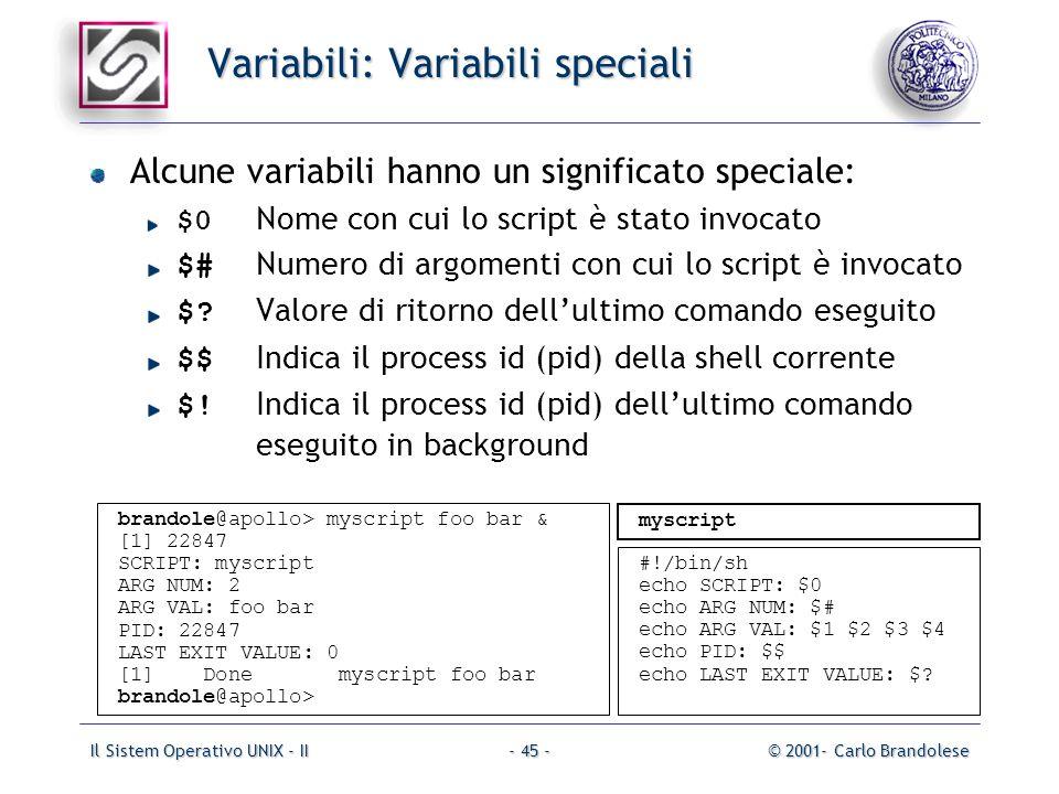 Il Sistem Operativo UNIX - II© 2001- Carlo Brandolese- 45 - Variabili: Variabili speciali Alcune variabili hanno un significato speciale: $0 Nome con cui lo script è stato invocato $# Numero di argomenti con cui lo script è invocato $.