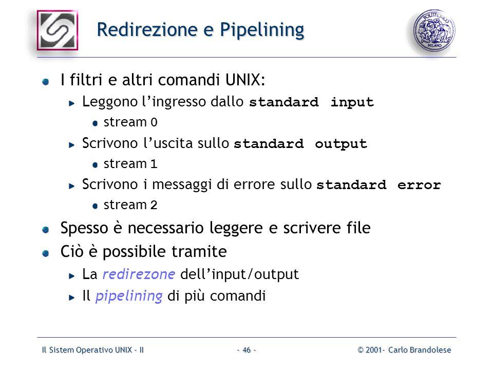 Il Sistem Operativo UNIX - II© 2001- Carlo Brandolese- 46 - Redirezione e Pipelining I filtri e altri comandi UNIX: Leggono lingresso dallo standard i