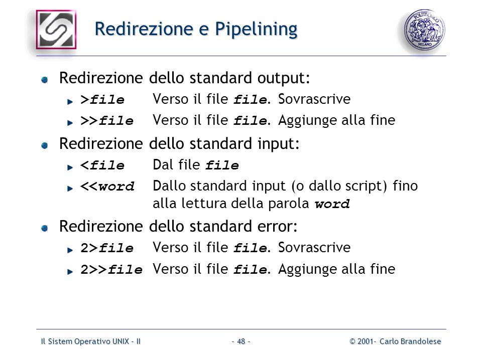 Il Sistem Operativo UNIX - II© 2001- Carlo Brandolese- 48 - Redirezione e Pipelining Redirezione dello standard output: >file Verso il file file.