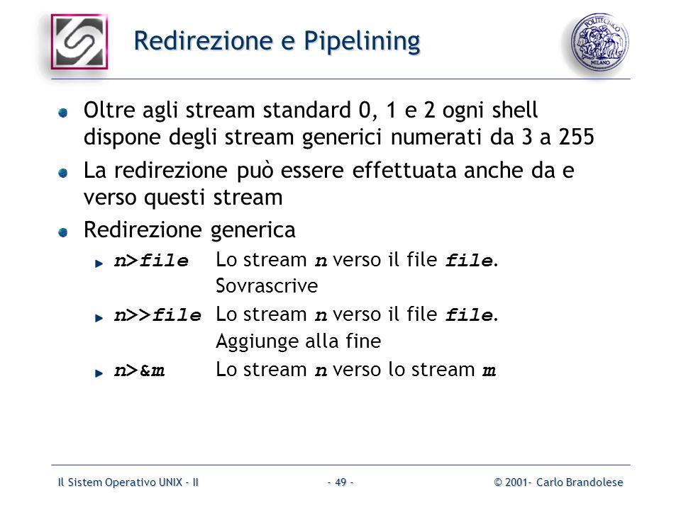 Il Sistem Operativo UNIX - II© 2001- Carlo Brandolese- 49 - Redirezione e Pipelining Oltre agli stream standard 0, 1 e 2 ogni shell dispone degli stream generici numerati da 3 a 255 La redirezione può essere effettuata anche da e verso questi stream Redirezione generica n>file Lo stream n verso il file file.