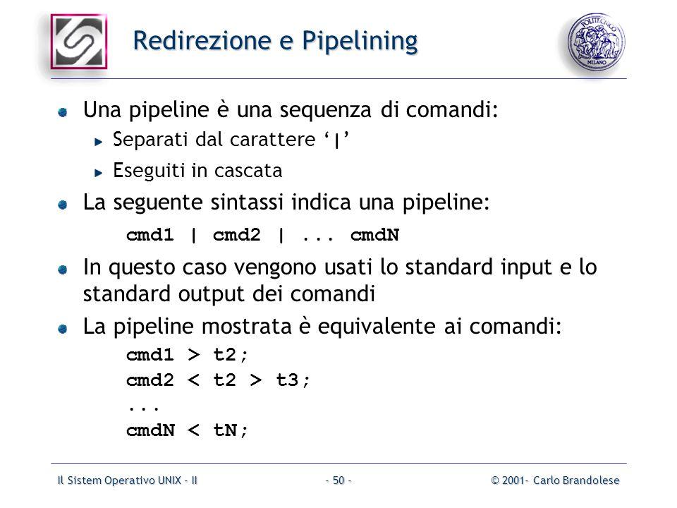 Il Sistem Operativo UNIX - II© 2001- Carlo Brandolese- 50 - Redirezione e Pipelining Una pipeline è una sequenza di comandi: Separati dal carattere | Eseguiti in cascata La seguente sintassi indica una pipeline: cmd1 | cmd2 |...