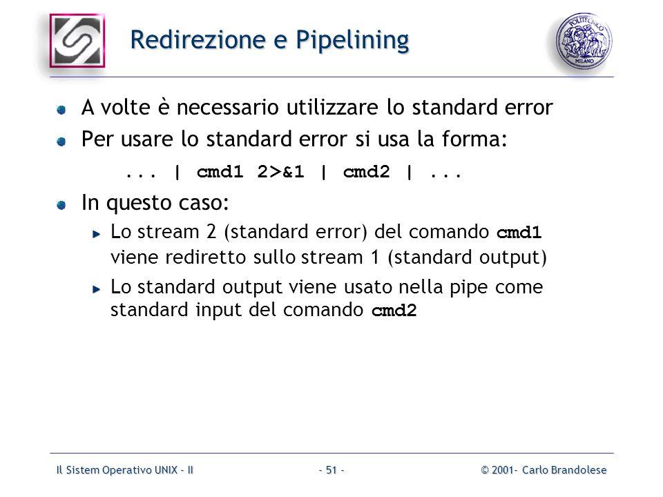Il Sistem Operativo UNIX - II© 2001- Carlo Brandolese- 51 - Redirezione e Pipelining A volte è necessario utilizzare lo standard error Per usare lo standard error si usa la forma:...